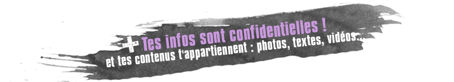 Tes infos sont confidentielles ! Et tes contenus t'appartiennent : photos, textes, vidos ...